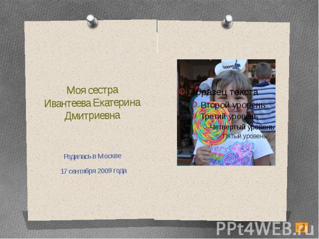 Моя сестраИвантеева Екатерина ДмитриевнаРодилась в Москве 17 сентября 2009 года