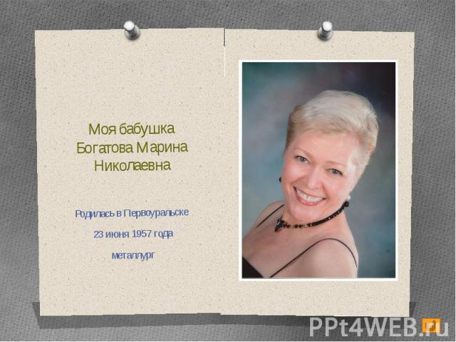 Моя бабушкаБогатова Марина НиколаевнаРодилась в Первоуральске 23 июня 1957 годаметаллург