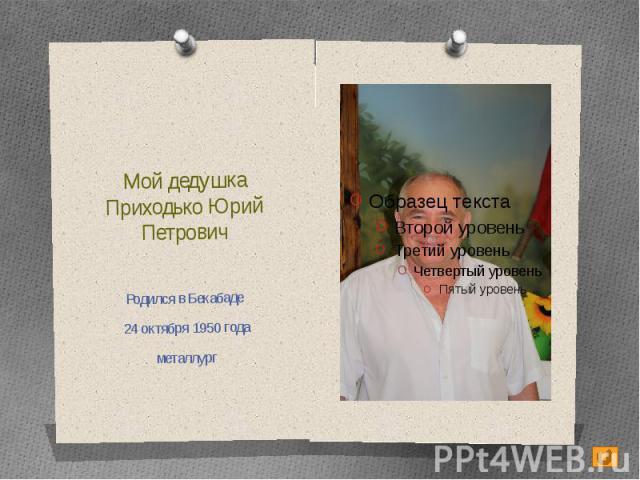 Мой дедушкаПриходько Юрий ПетровичРодился в Бекабаде 24 октября 1950 годаметаллург