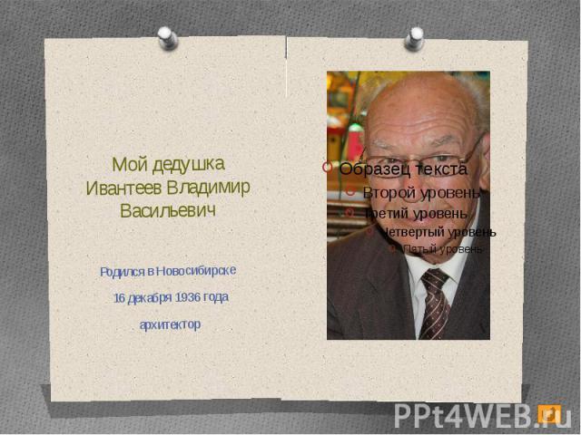 Мой дедушкаИвантеев Владимир ВасильевичРодился в Новосибирске 16 декабря 1936 годаархитектор