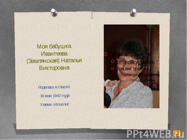Моя бабушкаИвантеева (Землянская) Наталья ВикторовнаРодилась в Омске 16 мая 1942 годаХимик-технолог