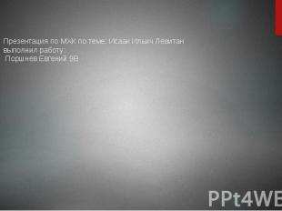 Презентация по МХК по теме: Исаак Ильич Левитан выполнил работу: Поршнев Евгений