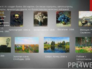 Левитан И. И. создал более 390 картин. Он писал портреты, автопортреты, натюрмор
