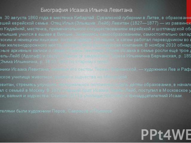 Биография Исаака Ильича ЛевитанаРодился 30 августа 1860 года в местечке Кибартай Сувалкской губернии в Литве, в образованной обедневшей еврейской семье. Отец Илья (Эльяшив Лейб) Левитан (1827—1877) — из раввинской семьи из Кедайняй, местечка, примеч…