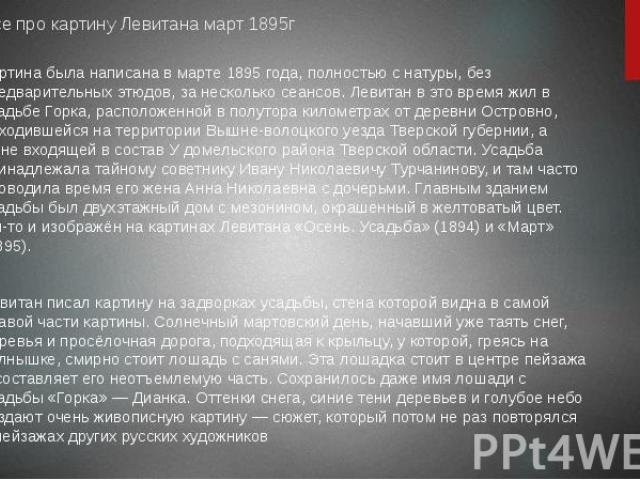 Все про картину Левитана март 1895гКартина была написана в марте 1895 года, полностью с натуры, без предварительных этюдов, за несколько сеансов. Левитан в это время жил в усадьбе Горка, расположенной в полутора километрах от деревни Островно, наход…