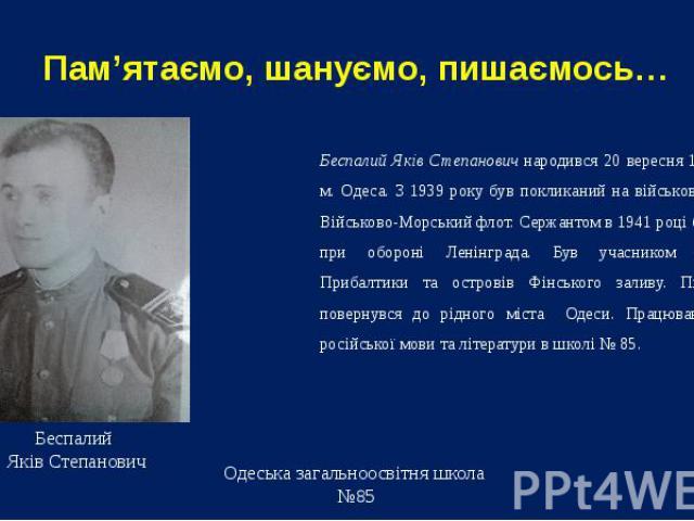 Пам'ятаємо, шануємо, пишаємось… Беспалий Яків Степанович народився 20 вересня 1919 року в м. Одеса. З 1939 року був покликаний на військову службу в Військово-Морський флот. Сержантом в 1941 році брав участь при обороні Ленінграда. Був учасником зві…