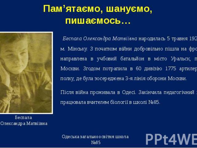 Беспала Олександра Матвіївна народилась 5 травня 1922 року в м. Мінську. З початком війни добровільно пішла на фронт. Була направлена в учбовий батальйон в місто Уральск, потім до Москви. Згодом потрапила в 60 дивізію 1775 артилерійського полку, де …