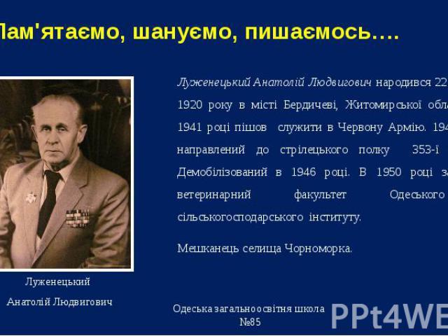 Пам'ятаємо, шануємо, пишаємось…. Луженецький Анатолій Людвигович народився 22 серпня 1920 року в місті Бердичеві, Житомирської області.. В 1941 році пішов служити в Червону Армію. 1944 року направлений до стрілецького полку 353-ї дивізії. Демобілізо…