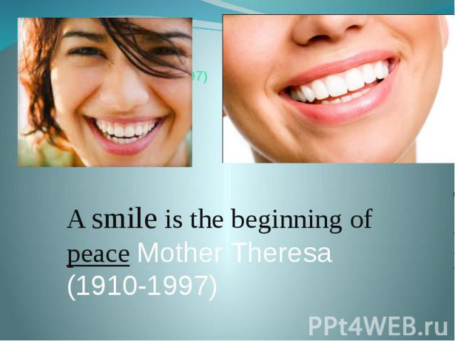 Mother Theresa (1910-1997) A smile is the beginning of peace Mother Theresa (1910-1997)