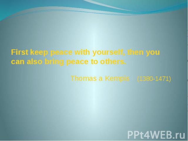 First keep peace with yourself, then you can also bring peace to others. Thomas a Kempis (1380-1471)