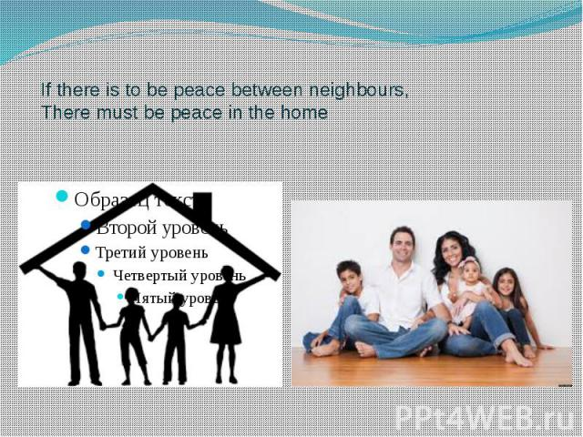 If there is to be peace between neighbours, There must be peace in the home