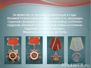 За мужество и героизм, проявленные в годы Великой Отечественной войны Кукол П.А.