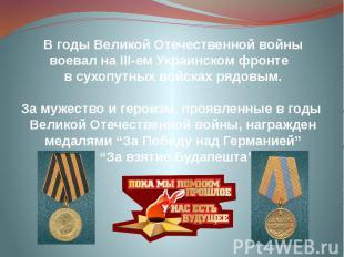 В годы Великой Отечественной войны воевал на ІІІ-ем Украинском фронте в сухопутн