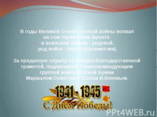 В годы Великой Отечественной войны воевал на І-ом Украинском фронте в воинском з