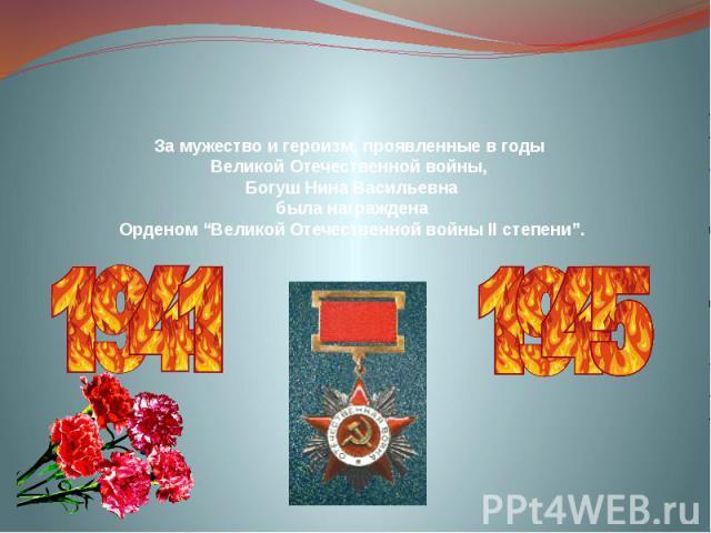 """За мужество и героизм, проявленные в годы Великой Отечественной войны, Богуш Нина Васильевна была награждена Орденом """"Великой Отечественной войны ІІ степени""""."""