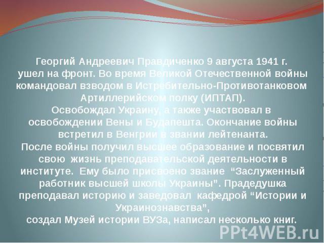 Георгий Андреевич Правдиченко 9 августа 1941 г. ушел на фронт. Во время Великой Отечественной войны командовал взводом в Истребительно-Противотанковом Артиллерийском полку (ИПТАП). Освобождал Украину, а также участвовал в освобождении Вены и Будапеш…