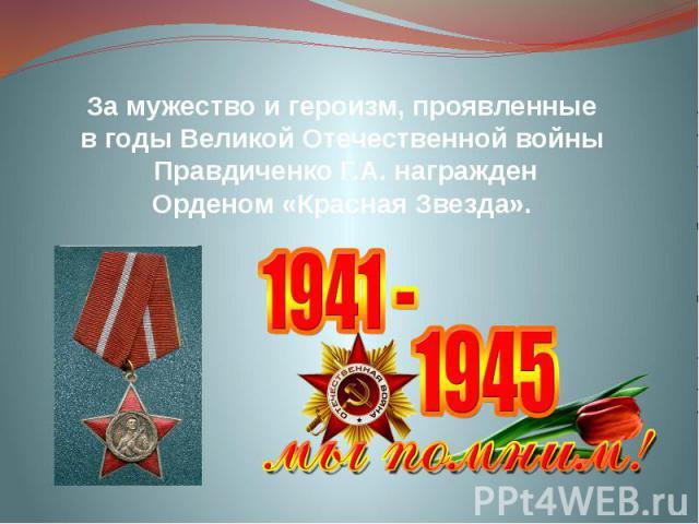 За мужество и героизм, проявленные в годы Великой Отечественной войны Правдиченко Г.А. награжден Орденом «Красная Звезда».