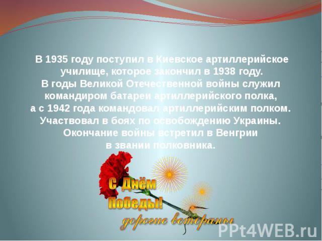 В 1935 году поступил в Киевское артиллерийское училище, которое закончил в 1938 году. В годы Великой Отечественной войны служил командиром батареи артиллерийского полка, а с 1942 года командовал артиллерийским полком. Участвовал в боях по освобожден…