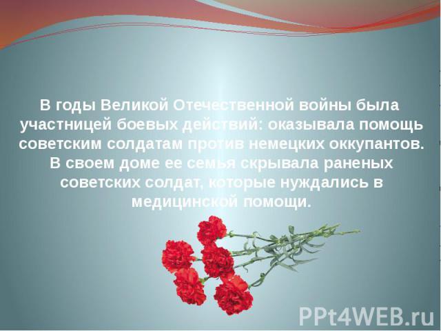 В годы Великой Отечественной войны была участницей боевых действий: оказывала помощь советским солдатам против немецких оккупантов. В своем доме ее семья скрывала раненых советских солдат, которые нуждались в медицинской помощи.
