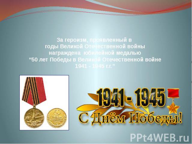 """За героизм, проявленный в годы Великой Отечественной войны награждена юбилейной медалью """"50 лет Победы в Великой Отечественной войне 1941 - 1945 г.г."""""""