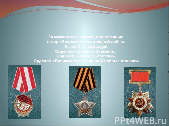 За мужество и героизм, проявленные в годы Великой Отечественной войны Кукол В.А. награжден Орденом «Красного Знамени», Орденом «Славы ІІІ-степени», Орденом «Великой Отечественной войны І-степени»