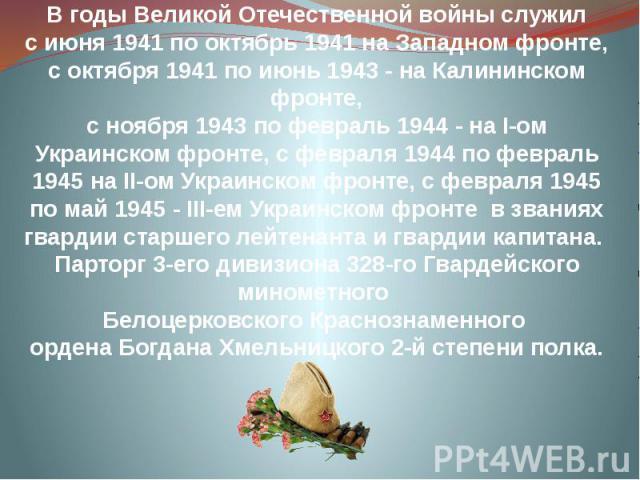 В годы Великой Отечественной войны служил с июня 1941 по октябрь 1941 на Западном фронте, с октября 1941 по июнь 1943 - на Калининском фронте, с ноября 1943 по февраль 1944 - на І-ом Украинском фронте, с февраля 1944 по февраль 1945 на ІІ-ом Украинс…