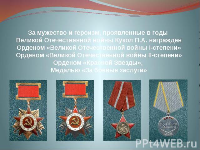 За мужество и героизм, проявленные в годы Великой Отечественной войны Кукол П.А. награжден Орденом «Великой Отечественной войны І-степени» Орденом «Великой Отечественной войны ІІ-степени» Орденом «Красной Звезды», Медалью «За боевые заслуги»