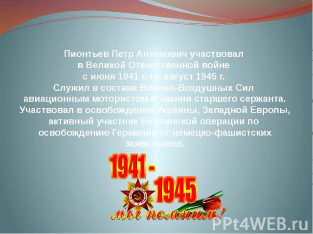 Пионтьев Петр Антонович участвовал в Великой Отечественной войне с июня 1941 г. по август 1945 г. Служил в составе Военно-Воздушных Сил авиационным мотористом в звании старшего сержанта. Участвовал в освобождении Украины, Западной Европы, активный у…