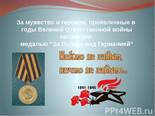 """За мужество и героизм, проявленные в годы Великой Отечественной войны награжден медалью """"За Победу над Германией"""""""