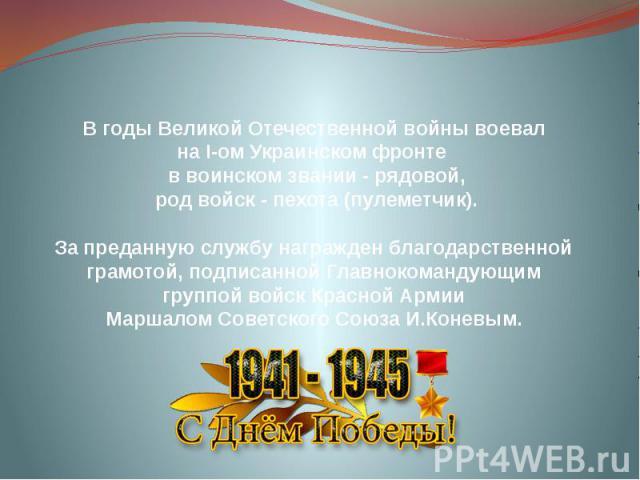 В годы Великой Отечественной войны воевал на І-ом Украинском фронте в воинском звании - рядовой, род войск - пехота (пулеметчик). За преданную службу награжден благодарственной грамотой, подписанной Главнокомандующим группой войск Красной Армии Марш…