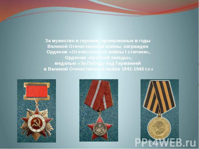 За мужество и героизм, проявленные в годы Великой Отечественной войны, награжден Орденом «Отечественной войны І степени», Орденом «Красной звезды», медалью «За Победу над Германией в Великой Отечественной войне 1941-1945 г.г.»