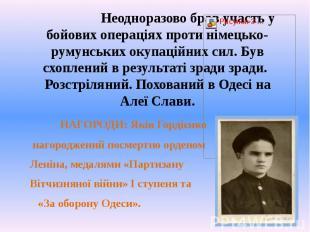 Неодноразово брав участь у бойових операціях проти німецько-румунських окупаційн
