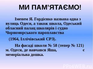 Іменем Я. Гордієнко названа одна з вулиць Одеси, а також школа, Одеський обласни