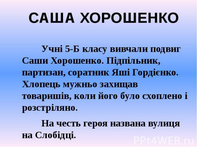 Учні 5-Б класу вивчали подвиг Саши Хорошенко. Підпільник, партизан, соратник Яші Гордієнко. Хлопець мужньо захищав товаришів, коли його було схоплено і розстріляно. На честь героя названа вулиця на Слобідці.