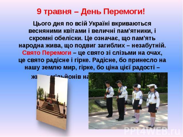9 травня – День Перемоги! 9 травня – День Перемоги! Цього дня по всій Україні вкриваються весняними квітами і величні пам'ятники, і скромні обеліски. Це означає, що пам'ять народна жива, що подвиг загиблих – незабутній. Свято Перемоги – це свято зі …