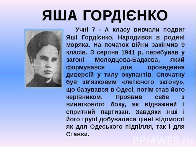 Учні 7 - А класу вивчали подвиг Яші Гордієнко. Народився в родині моряка. На початок війни закінчив 9 класів. З серпня 1941 р. перебував у загоні Молодцова-Бадаєва, який формувався для проведення диверсій у тилу окупантів. Спочатку був зв'язковим «л…