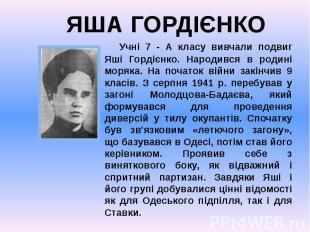 Учні 7 - А класу вивчали подвиг Яші Гордієнко. Народився в родині моряка. На поч