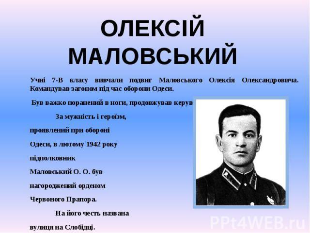 Учні 7-В класу вивчали подвиг Маловського Олексія Олександровича. Командував загоном під час оборони Одеси. Був важко поранений в ноги, продовжував керувати боєм. За мужність і героїзм, проявлений при обороні Одеси, в лютому 1942 року підполковник М…