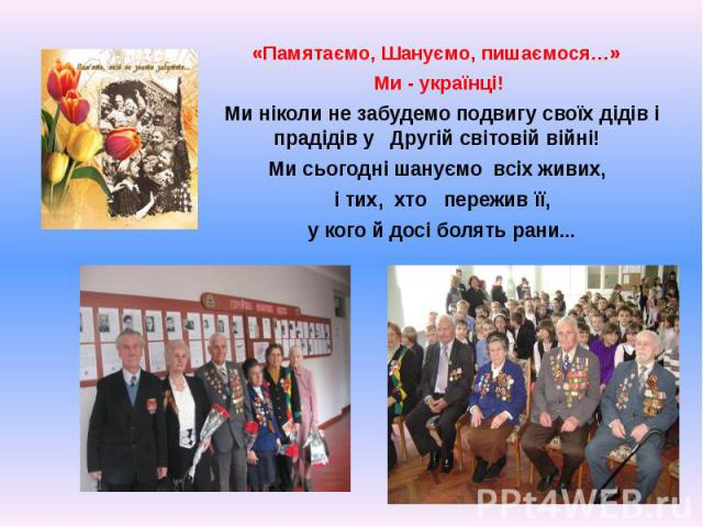 «Памятаємо, Шануємо, пишаємося…» «Памятаємо, Шануємо, пишаємося…» Ми - українці! Ми ніколи не забудемо подвигу своїх дідів і прадідів у Другій світовій війні! Ми сьогодні шануємо всіх живих, і тих, хто пережив її, у кого й досі болять рани...