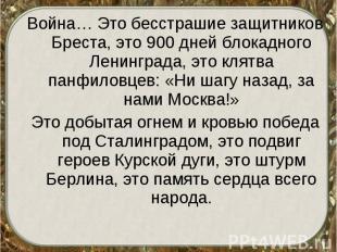 Война… Это бесстрашие защитников Бреста, это 900 дней блокадного Ленинграда, это