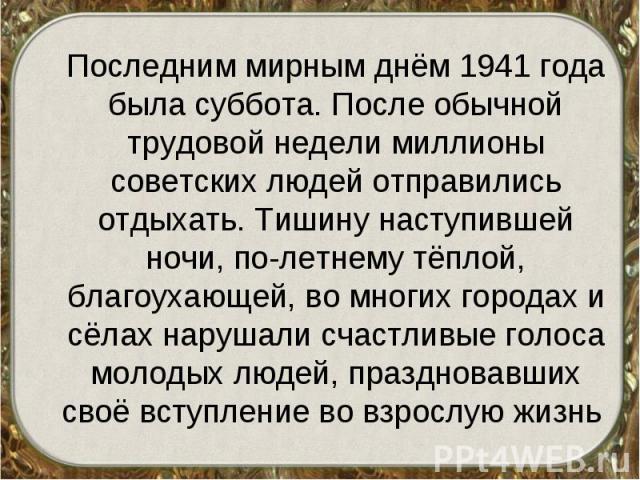 Последним мирным днём 1941 года была суббота. После обычной трудовой недели миллионы советских людей отправились отдыхать. Тишину наступившей ночи, по-летнему тёплой, благоухающей, во многих городах и сёлах нарушали счастливые голоса молодых людей, …