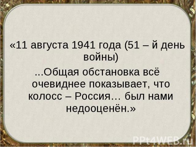 «11 августа 1941 года (51 – й день войны) ...Общая обстановка всё очевиднее показывает, что колосс – Россия… был нами недооценён.»