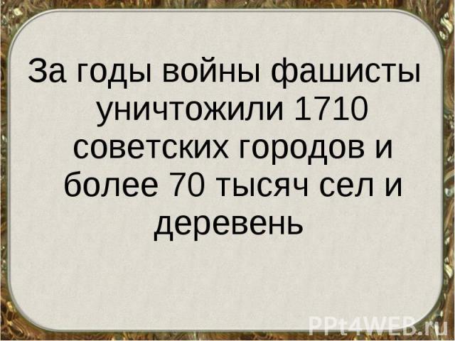 За годы войны фашисты уничтожили 1710 советских городов и более 70 тысяч сел и деревень За годы войны фашисты уничтожили 1710 советских городов и более 70 тысяч сел и деревень