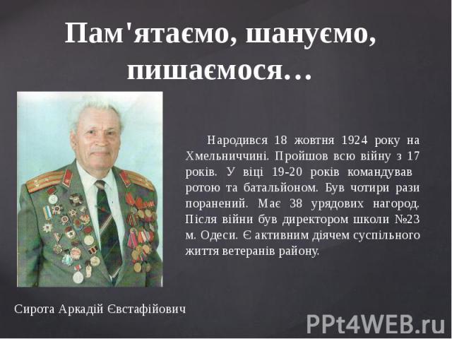 Пам'ятаємо, шануємо, пишаємося… Народився 18 жовтня 1924 року на Хмельниччині. Пройшов всю війну з 17 років. У віці 19-20 років командував ротою та батальйоном. Був чотири рази поранений. Має 38 урядових нагород. Після війни був директором школи №23…