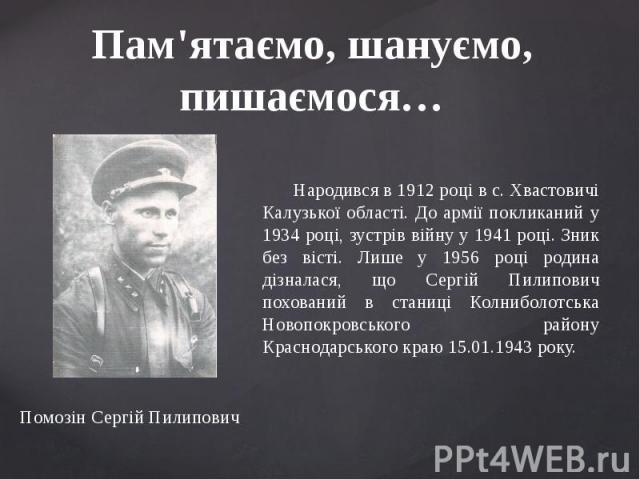 Пам'ятаємо, шануємо, пишаємося… Народився в 1912 році в с. Хвастовичі Калузької області. До армії покликаний у 1934 році, зустрів війну у 1941 році. Зник без вісті. Лише у 1956 році родина дізналася, що Сергій Пилипович похований в станиці Колниболо…
