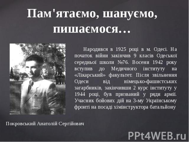 Пам'ятаємо, шануємо, пишаємося… Народився в 1925 році в м. Одесі. На початок війни закінчив 9 класів Одеської середньої школи №76. Восени 1942 року вступив до Медичного інституту на «Лікарський» факультет. Після звільнення Одеси від німецько-фашистс…