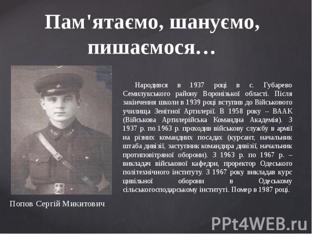 Пам'ятаємо, шануємо, пишаємося… Народився в 1937 році в с. Губарево Семилукського району Воронізької області. Після закінчення школи в 1939 році вступив до Військового училища Зенітної Артилерії. В 1958 року – ВААК (Військова Артилерійська Командна …