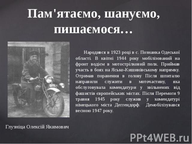 Пам'ятаємо, шануємо, пишаємося… Народився в 1923 році в с. Познанка Одеської області. В квітні 1944 року мобілізований на фронт водієм в мотострілковий полк. Приймав участь в боях на Ясько-Кишинівському напрямку. Отримав поранення в голову Після шпи…