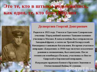 Это те, кто в штыки поднимались, как один, те, кто брал Берлин Делиергиев Георги
