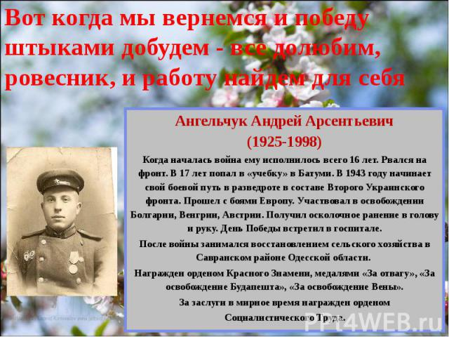Вот когда мы вернемся и победу штыками добудем - все долюбим, ровесник, и работу найдем для себя Ангельчук Андрей Арсентьевич (1925-1998) Когда началась война ему исполнилось всего 16 лет. Рвался на фронт. В 17 лет попал в «учебку» в Батуми. В 1943 …